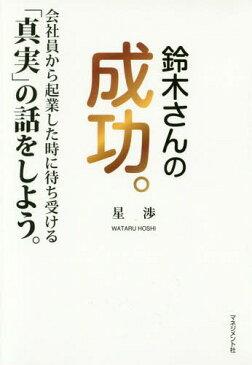 鈴木さんの成功。 会社員から起業した時に待ち受ける「真実」の話をしよう。[本/雑誌] / 星渉/著