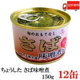 送料無料 ちょうした さば味噌煮 EO缶 150g×12缶 ポイント消化 缶詰 缶詰め かんづめ カンヅメ 鯖缶 さば缶 サバ缶