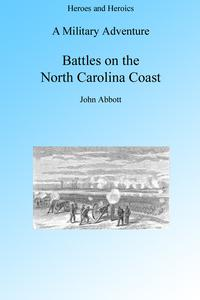 A Military Adventure: Battles on the North Carolina Coast, Illustrated【電子書籍】[ John Abbott ]