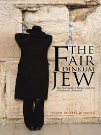 The Fair Dinkum JewThe Survival of Israel and the Abrahamic Covenant【電子書籍】[ Allan Russell Juriansz ]