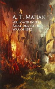 Sea Power in its Relations to the War of 1812【電子書籍】[ A. T. Mahan ]
