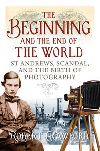 The Beginning and End of the WorldSt. Andrews, Scandal, and the Birth of Photography【電子書籍】[ Robert Crawford ]