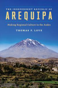 The Independent Republic of ArequipaMaking Regional Culture in the Andes【電子書籍】[ Thomas F. Love ]