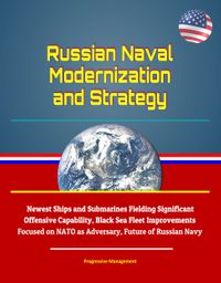 Russian Naval Modernization and Strategy: Newest Ships and Submarines Fielding Significant Offensive Capability, Black Sea Fleet Improvements Focused on NATO as Adversary, Future of Russian Navy【電子書籍】[ Progressive Management ]