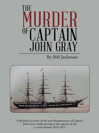 The Murder of Captain John GrayA Fictitious Account of the True Disappearance of Captain John Gray Whilst Serving as the Captain of the Ss Great Britain 1854-1872【電子書籍】[ Bill Jackman ]