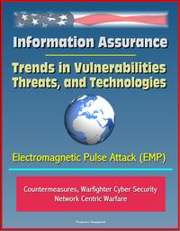 Information Assurance: Trends in Vulnerabilities, Threats, and Technologies - Electromagnetic Pulse Attack (EMP), Countermeasures, Warfighter Cyber Security, Network Centric Warfare【電子書籍】[ Progressive Management ]