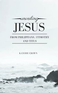 Unveiling Jesus From Philippians, 1Timothy and Titus【電子書籍】[ Kayode Crown ]