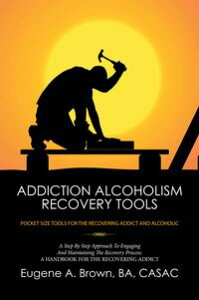Addiction Alcoholism Recovery Tools【電子書籍】[ Eugene A. Brown BA CASAC ]