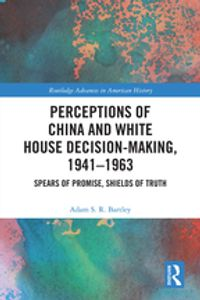 Perceptions of China and White House Decision-Making, 1941-1963Spears of Promise, Shields of Truth【電子書籍】[ Adam S.R. Bartley ]