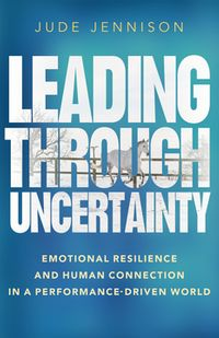 Leading Through UncertaintyEmotional resilience and human connection in a performance-driven world【電子書籍】[ Jude Jennison ]