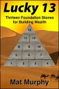 Lucky 13: Thirteen Foundation Stones for Building Wealth【電子書籍】[ Mat Murphy ]