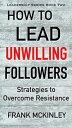 楽天Kobo電子書籍ストアで買える「How to Lead Unwilling Followers: Strategies to Overcome ResistanceLeadership Series, #2【電子書籍】[ Frank McKinley ]」の画像です。価格は109円になります。