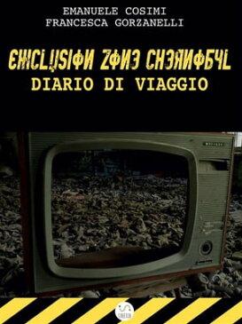 Exclusion Zone Chernobyl, diario di viaggio【電子書籍】[ Francesca Gorzanelli ]