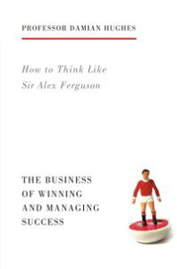 How to Think Like Sir Alex FergusonThe Business of Winning and Managing Success【電子書籍】[ Damian Hughes ]