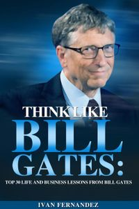 Think Like Bill Gates: Top 30 Life and Business Lessons from Bill Gates【電子書籍】[ Ivan Fernandez ]