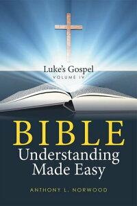 Bible Understanding Made Easy Volume IvLuke's Gospel【電子書籍】[ Anthony Norwood ]