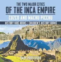 The Two Major Cities of the Inca Empire : Cuzco and Machu Picchu - History Kids Books | Children's History Books【電子書籍】[ Baby Professor ]