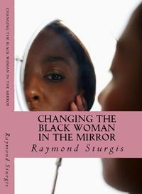Changing the Black Woman In the MirrorWords to Empower Today's Black Woman【電子書籍】[ Raymond Sturgis ]