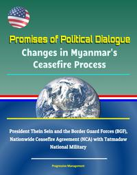 Promises of Political Dialogue: Changes in Myanmar's Ceasefire Process - President Thein Sein and the Border Guard Forces (BGF), Nationwide Ceasefire Agreement (NCA) with Tatmadaw National Military【電子書籍】[ Progressive Management ]