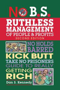 No B.S. Ruthless Management of People and ProfitsNo Holds Barred, Kick Butt, Take-No-Prisoners Guide to Really Getting Rich【電子書籍】[ Dan S. Kennedy ]