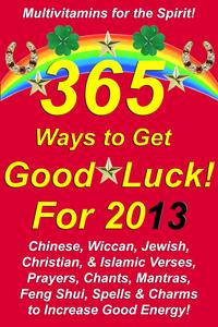 365 Ways to Get Good Luck! For 2013 Chinese, Wiccan, Jewish, Christian, & Islamic Verses, Prayers, Chants, Mantras, Feng Shui, Spells & Charms to increase Good Energy!【電子書籍】[ Michael Junem ]