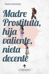 Madre Prostituta, hija valiente, nieta decente【電子書籍】[ Araceli Santiesteban Luj?n ]