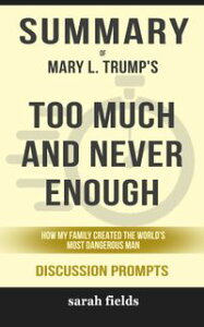 Summary of Too Much and Never Enough: How My Family Created the World's Most Dangerous Man by Mary L. Trump Ph.D. (Discussion Prompts)【電子書籍】[ Sarah Fields ]