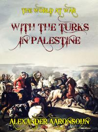 With the Turks in Palestine【電子書籍】[ Alexander Aaronsohn ]