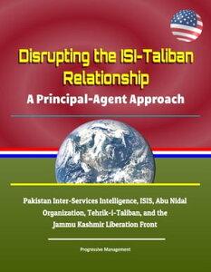 Disrupting the ISI-Taliban Relationship: A Principal-Agent Approach - Pakistan Inter-Services Intelligence, ISIS, Abu Nidal Organization, Tehrik-i-Taliban, and the Jammu Kashmir Liberation Front【電子書籍】[ Progressive Management ]