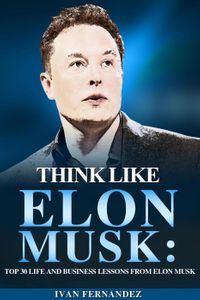 Think Like Elon Musk: Top 30 Life and Business Lessons from Elon Musk【電子書籍】[ Ivan Fernandez ]