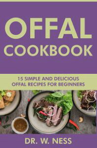 Offal Cookbook: 15 Simple & Delicious Offal Recipes for Beginners【電子書籍】[ Dr. W. Ness ]