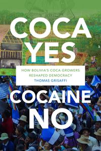 Coca Yes, Cocaine NoHow Bolivia's Coca Growers Reshaped Democracy【電子書籍】[ Thomas Grisaffi ]