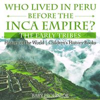 Who Lived in Peru before the Inca Empire? The Early Tribes - History of the World | Children's History Books【電子書籍】[ Baby Professor ]
