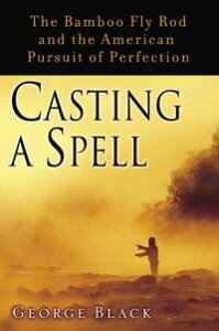 Casting a SpellThe Bamboo Fly Rod and the American Pursuit of Perfection【電子書籍】[ George Black ]
