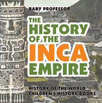 The History of the Inca Empire - History of the World | Children's History Books【電子書籍】[ Baby Professor ]