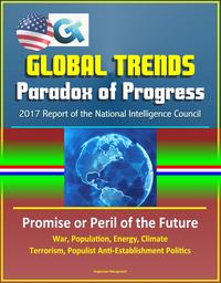 Global Trends Paradox of Progress: 2017 Report of the National Intelligence Council, Promise or Peril of the Future, War, Population, Energy, Climate, Terrorism, Populist Anti-Establishment Politics【電子書籍】[ Progressive Management ]