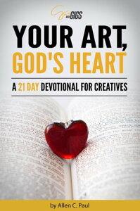 Your Art, God's Heart: A 21 Day Devotional for Creatives【電子書籍】[ Allen C. Paul ]