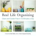 Real Life OrganizingClean and Clutter-Free in 15 Minutes a Day【電子書籍】[ Cassandra Aarssen ]