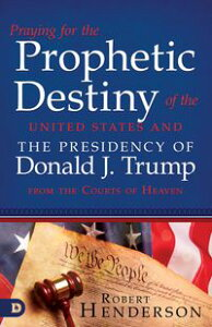 Praying for the Prophetic Destiny of the United States and the Presidency of Donald J. Trump from the Courts of Heaven【電子書籍】[ Robert Henderson ]