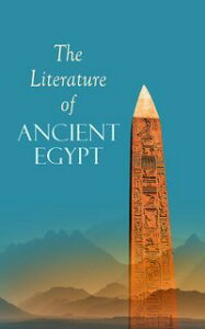 The Literature of Ancient EgyptIncluding Original Sources: The Book of the Dead, Papyrus of Ani, Hymn to the Nile, Great Hymn to Aten and Hymn to Osiris-Sokar【電子書籍】[ E. A. Wallis Budge ]