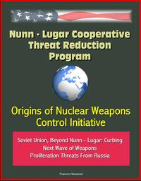 Nunn: Lugar Cooperative Threat Reduction Program: Origins of Nuclear Weapons Control Initiative, Soviet Union, Beyond Nunn - Lugar: Curbing Next Wave of Weapons Proliferation Threats From Russia【電子書籍】[ Progressive Management ]