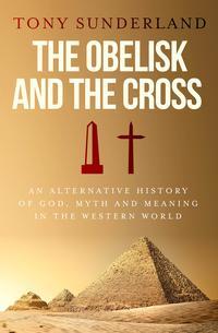 洋書, SOCIAL SCIENCE The Obelisk and the Cross An Alternative History of God, Myth and Meaning in the Western World Tony Sunderland