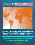 Culture, Identity and Information Technology in the 21st Century: Implications for U.S. National Security, the Future of English in Language Usage, Demographic Shifts【電子書籍】[ Progressive Management ]