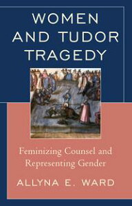 Women and Tudor TragedyFeminizing Counsel and Representing Gender【電子書籍】[ Allyna E. Ward ]