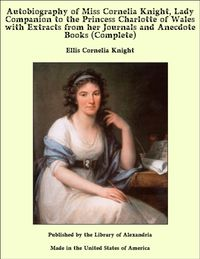 Autobiography of Miss Cornelia Knight, Lady Companion to the Princess Charlotte of Wales with Extracts from her Journals and Anecdote Books (Complete)【電子書籍】[ Ellis Cornelia Knight ]