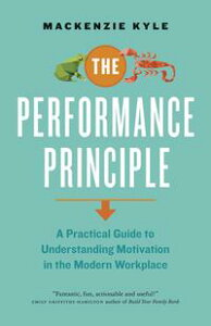 The Performance PrincipleA Practical Guide to Understanding Motivation in the Modern Workplace【電子書籍】[ Mackenzie Kyle ]