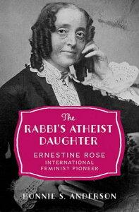 The Rabbi's Atheist DaughterErnestine Rose, International Feminist Pioneer【電子書籍】[ Bonnie S. Anderson ]