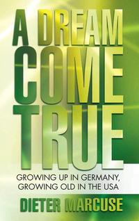 A Dream Come TrueGrowing up in Germany, Growing Old in the Usa【電子書籍】[ Dieter Marcuse ]