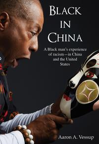 Black in ChinaA Black man experiences racism - in China and the United States【電子書籍】[ Aaron A. Vessup ]