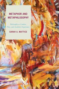 Metaphor and MetaphilosophyPhilosophy as Combat, Play, and Aesthetic Experience【電子書籍】[ Sarah A. Mattice ]